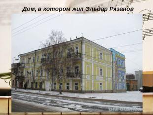 Дом, в котором жил Эльдар Рязанов