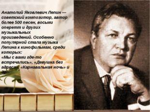 Анатолий Яковлевич Лепин — советский композитор, автор более 500 песен, восьм