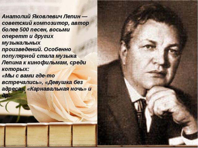 Анатолий Яковлевич Лепин — советский композитор, автор более 500 песен, восьм...
