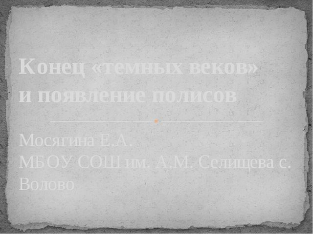 Мосягина Е.А. МБОУ СОШ им. А.М. Селищева с. Волово Конец «темных веков» и поя...