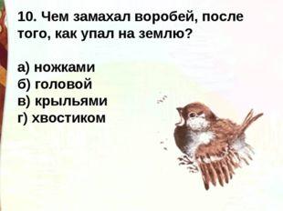 10. Чем замахал воробей, после того, как упал на землю? а) ножками б) голово