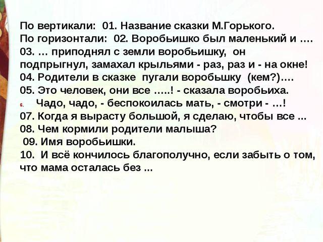 По вертикали: 01. Название сказки М.Горького. По горизонтали: 02. Воробьишко...