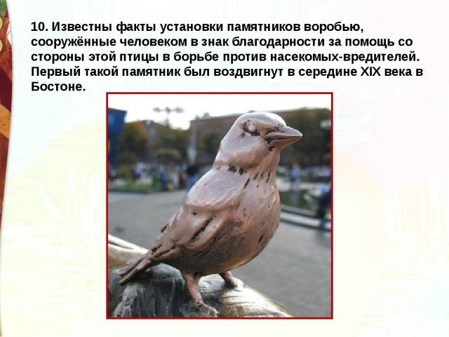 10. Известны факты установки памятников воробью, сооружённые человеком в знак...