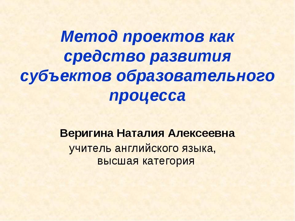 Метод проектов как средство развития субъектов образовательного процесса Вери...