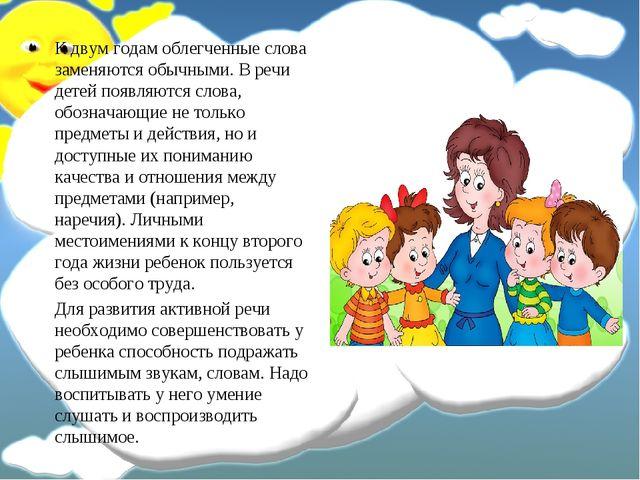 К двум годам облегченные слова заменяются обычными. В речи детей появляются с...