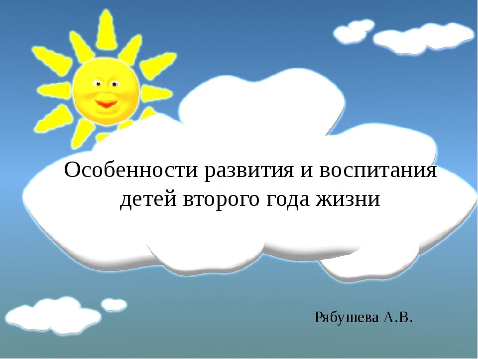 Особенности развития и воспитания детей второго года жизни Рябушева А.В.