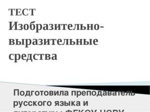 ТЕСТ Изобразительно-выразительные средства Подготовила преподаватель русского