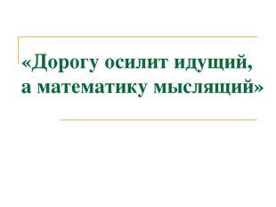 «Дорогу осилит идущий, а математику мыслящий»