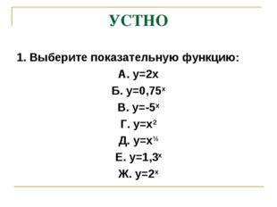 УСТНО 1. Выберите показательную функцию: А. у=2х Б. у=0,75х В. у=-5х Г. у=х2