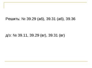 Решить: № 39.29 (аб), 39.31 (аб), 39.36 д/з: № 39.11, 39.29 (вг), 39.31 (вг)