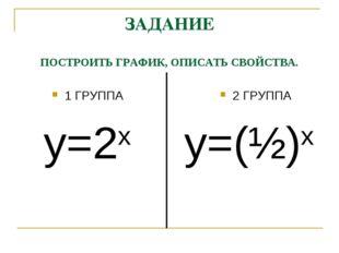 ЗАДАНИЕ ПОСТРОИТЬ ГРАФИК, ОПИСАТЬ СВОЙСТВА. 1 ГРУППА у=2х 2 ГРУППА у=(½)х