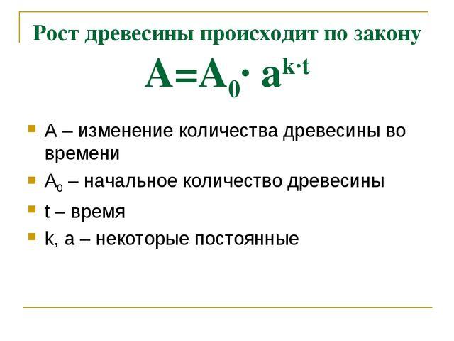 Рост древесины происходит по закону А=А0· аk·t А – изменение количества древе...