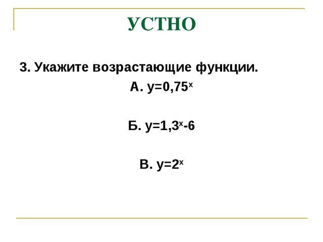 УСТНО 3. Укажите возрастающие функции. А. у=0,75х Б. у=1,3х-6 В. у=2х