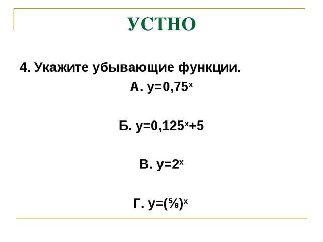 УСТНО 4. Укажите убывающие функции. А. у=0,75х Б. у=0,125х+5 В. у=2х Г. у=(⅝)х