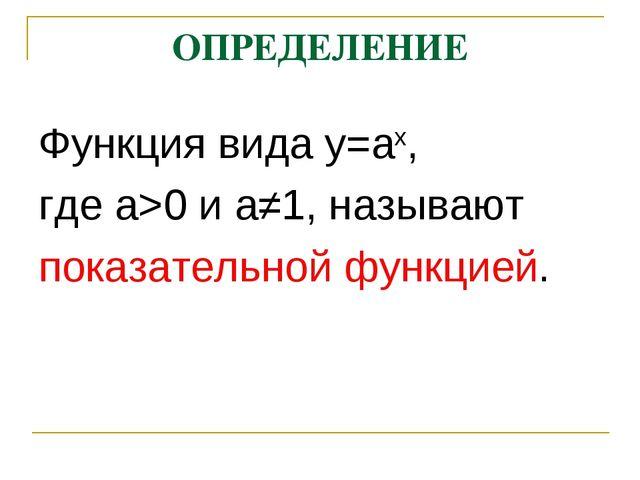 ОПРЕДЕЛЕНИЕ Функция вида у=ах, где а>0 и а≠1, называют показательной функцией.