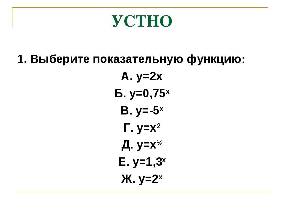 УСТНО 1. Выберите показательную функцию: А. у=2х Б. у=0,75х В. у=-5х Г. у=х2...