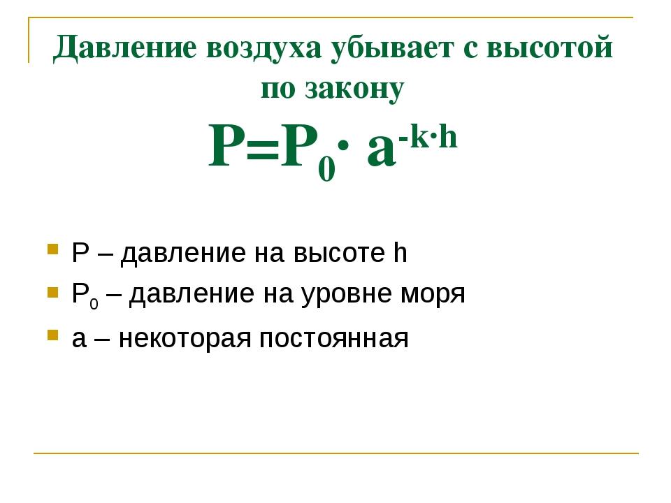 Давление воздуха убывает с высотой по закону Р=Р0· а-k·h Р – давление на высо...