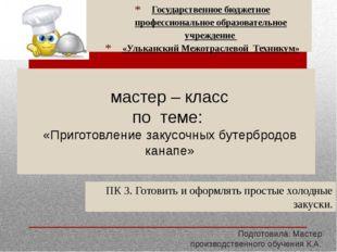 мастер – класс по теме: «Приготовление закусочных бутербродов канапе» Подгот