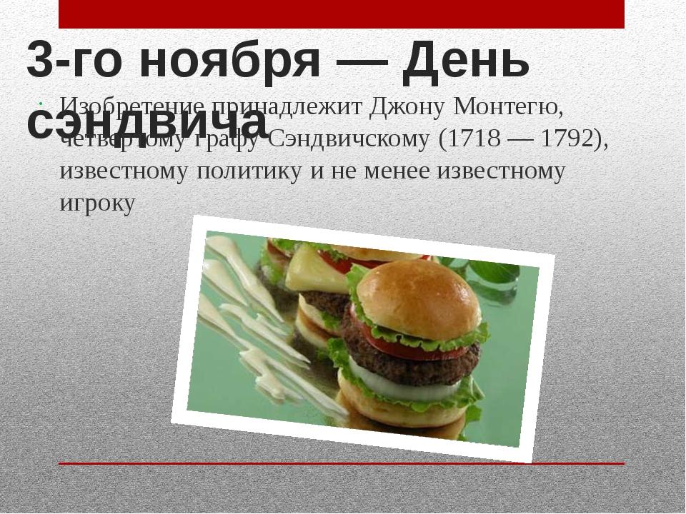 3-го ноября— День сэндвича Изобретение принадлежит Джону Монтегю, четвертому...