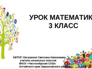 УРОК МАТЕМАТИКИ 3 КЛАСС АВТОР: Евтушенко Светлана Николаевна учитель начальны