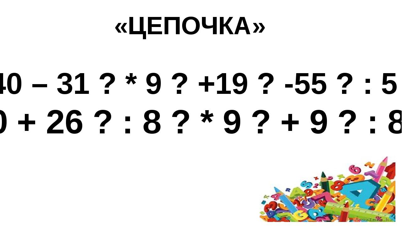 «ЦЕПОЧКА»  40 – 31 ? * 9 ? +19 ? -55 ? : 5 30 + 26 ? : 8 ? * 9 ? + 9 ? : 8