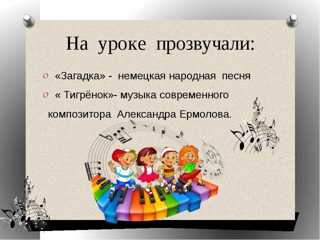 На уроке прозвучали: «Загадка» - немецкая народная песня « Тигрёнок»- музыка...
