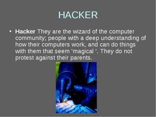 HACKER Hacker They are the wizard of the computer community; people with a de