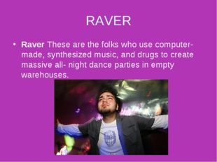 RAVER Raver These are the folks who use computer- made, synthesized music, an