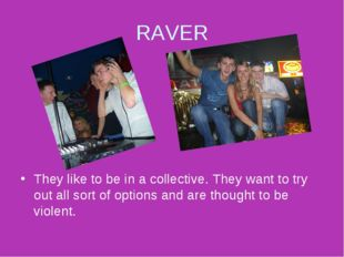 RAVER They like to be in a collective. They want to try out all sort of optio