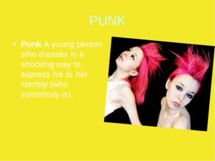 PUNK Punk A young person who dresses in a shocking way to express his or her