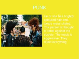 PUNK He or she has brightly coloured hair and wears metal chains. The person