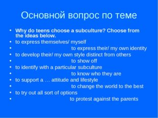 Основной вопрос по теме Why do teens choose a subculture? Choose from the ide