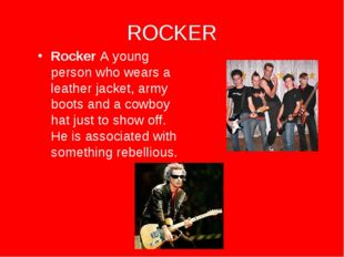 ROCKER Rocker A young person who wears a leather jacket, army boots and a cow