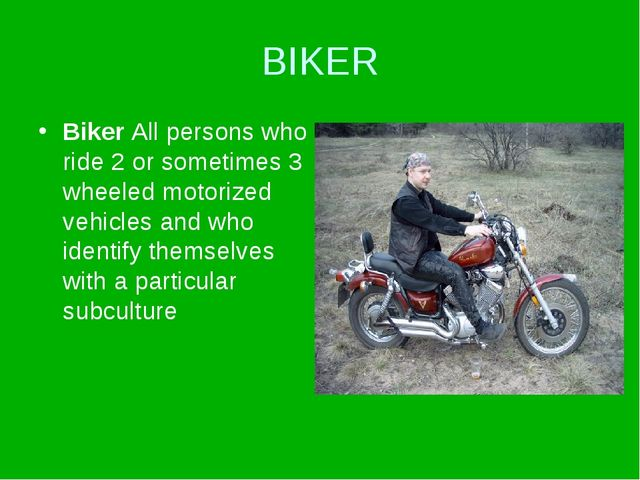 BIKER Biker All persons who ride 2 or sometimes 3 wheeled motorized vehicles...