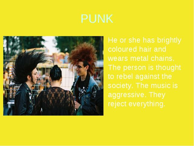 PUNK He or she has brightly coloured hair and wears metal chains. The person...