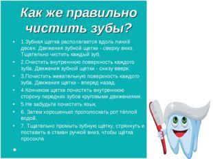 Как же правильно чистить зубы? 1.Зубная щетка располагается вдоль линий десен