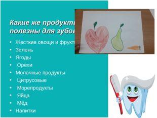 Какие же продукты полезны для зубов? Жесткие овощи и фрукты Зелень Ягоды Оре