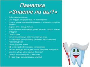 Памятка «Знаете ли вы?» Зубы покрыты эмалью. Она твёрдая, защищает зубы от по