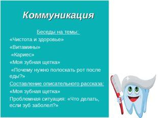 Коммуникация Беседы на темы: «Чистота и здоровье» «Витамины» «Кариес» «Моя зу