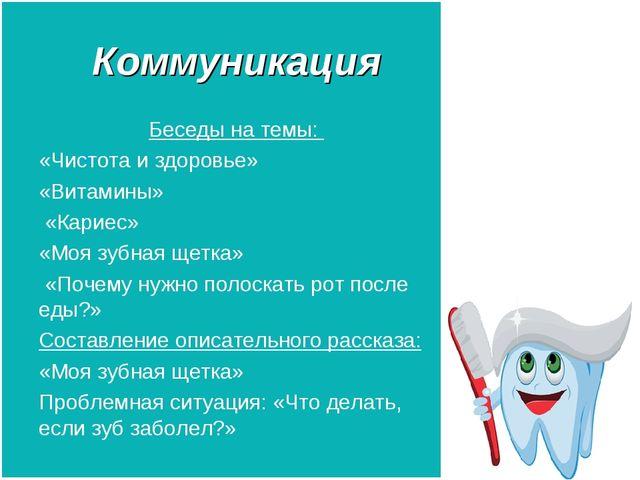 Коммуникация Беседы на темы: «Чистота и здоровье» «Витамины» «Кариес» «Моя зу...