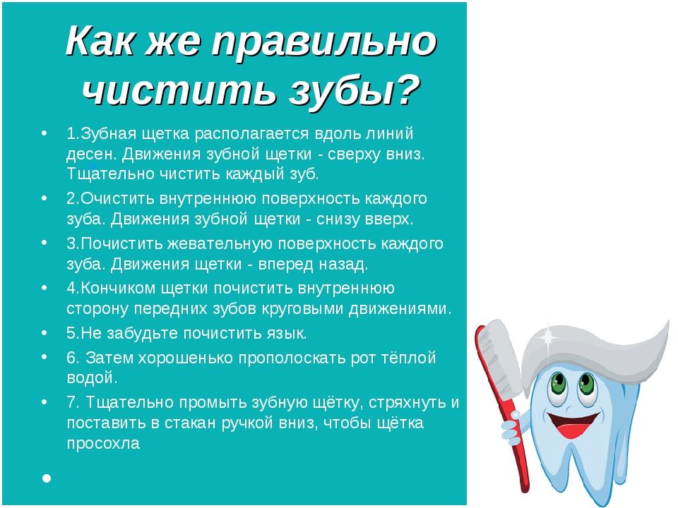 Как же правильно чистить зубы? 1.Зубная щетка располагается вдоль линий десен...