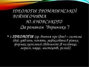 """ІДЕОЛОГІЯ ГРОМАДЯНСЬКОЇ ВІЙНИ ОЧИМА Ю. ЯНОВСЬКОГО (За романом """"Вершники"""") 1.І"""