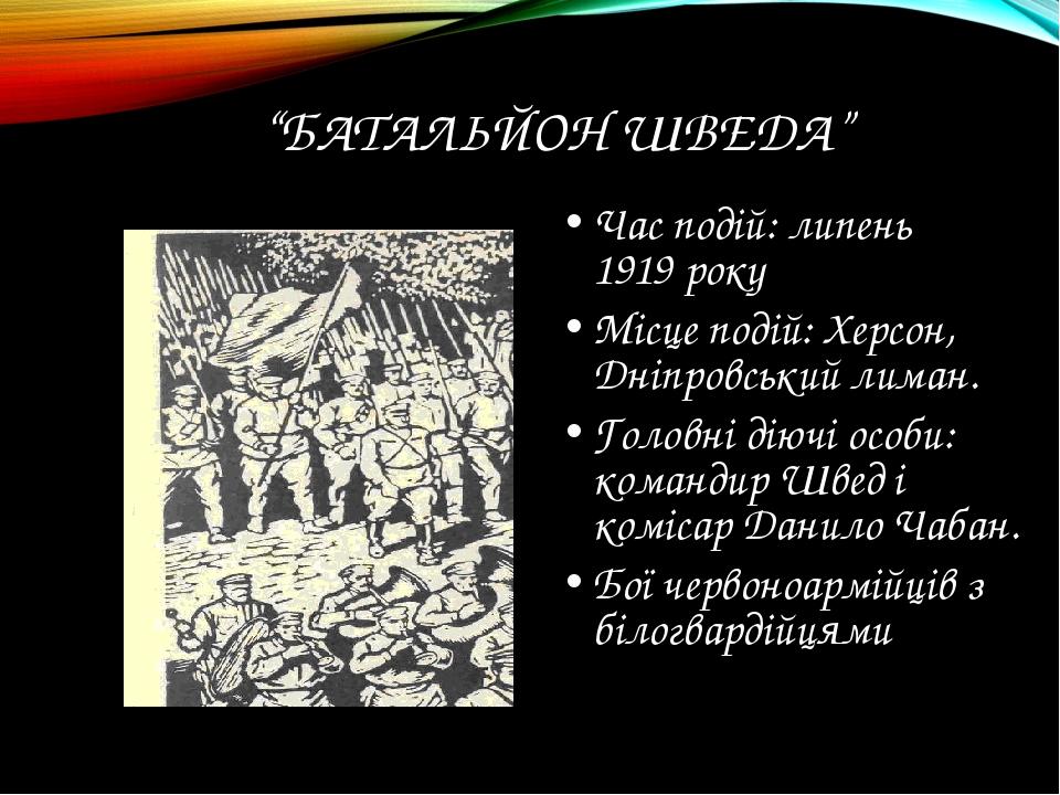 """""""БАТАЛЬЙОН ШВЕДА"""" Час подій: липень 1919 року Місце подій: Херсон, Дніпровськ..."""