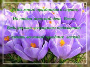 Есть много праздников в стране, Но отдан женский день Весне, Ведь только жен