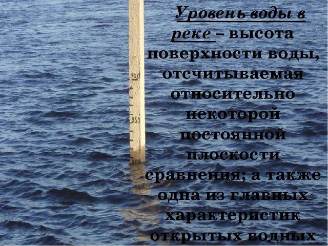 Уровень воды в реке – высота поверхности воды, отсчитываемая относительно не...