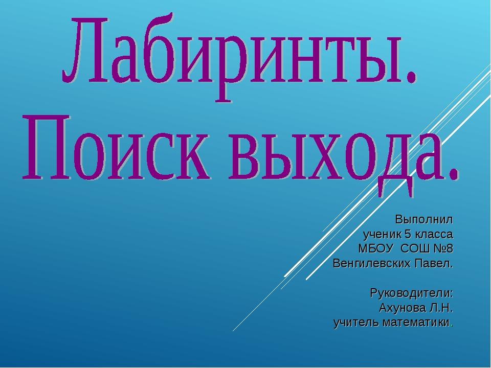 Выполнил ученик 5 класса МБОУ СОШ №8 Венгилевских Павел. Руководители: Ахунов...