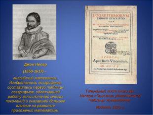 Джон Непер (1550-1617) – английский математик. Изобретатель логарифмов, соста