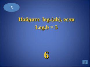 5 Найдите loga(ab), если Logab = 5 6
