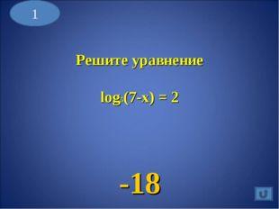 1 Решите уравнение log5(7-x) = 2 -18