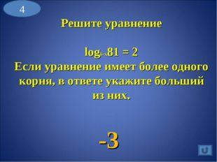 4 Решите уравнение log6-x81 = 2 Если уравнение имеет более одного корня, в от